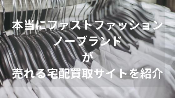 本当にファストファッションやノーブランドを売れる宅配買取サイトを紹介【2019最新】