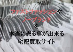 ファストファッションやノーブランドを本当に売る事が出来る宅配買取サイト紹介記事のイメージ画像