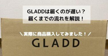 GLADDは届くのが遅い?実際に購入してみたので届くまでの流れを解説